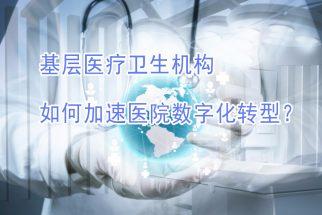 基层医疗卫生机构,如何加速医院数字化转型?